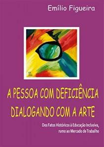 Baixar A PESSOA COM DEFICIENCIA DIALOGANDO COM A ARTE: Dos fatos históricos à Educação Inclusiva, rumo ao Mercado de Trabalho pdf, epub, ebook