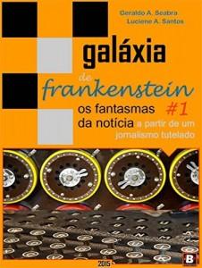 Baixar Galáxia de Frankenstein #1: os fantasmas da notícia a partir de um jornalismo tutelado pdf, epub, ebook