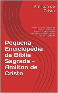 Baixar Pequena Enciclopédia da Bíblia  Sagrada – Amilton de Cristo: Esta obra é um clássico da literatura evangélica brasileira. a Pequena Enciclopédia da Bíblia Sagrada por Amilton de cristo pdf, epub, eBook