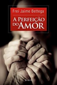 Baixar A Perfeição do Amor pdf, epub, ebook