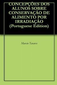 Baixar CONCEPÇÕES DOS ALUNOS SOBRE CONSERVAÇÃO DE ALIMENTO POR IRRADIAÇÃO pdf, epub, eBook