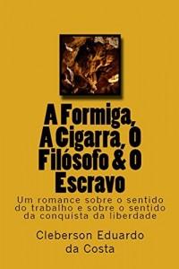 Baixar A FORMIGA, A CIGARRA, O FILÓSOFO & O ESCRAVO: Um romance sobre o sentido do trabalho & sobre o sentido da conquista da liberdade pdf, epub, ebook