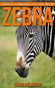 Baixar Zebra: Fotos Incríveis e Factos Divertidos sobre Zebra para Crianças (Série Lembra-te de Mim) pdf, epub, eBook