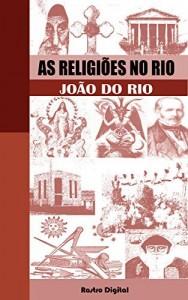 Baixar As Religiões no Rio – João do Rio (edição com notas, comentada, biografia e ilustrada) pdf, epub, ebook