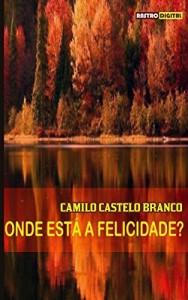 Baixar ONDE ESTÁ A FELICIDADE? – CAMILO CASTELO BRANCO (COM NOTAS)(BIOGRAFIA)(ILUSTRADO) pdf, epub, eBook