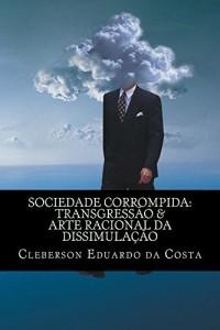 Baixar SOCIEDADE CORROMPIDA: TRANSGRESSÃO & ARTE RACIONAL DA DISSIMULAÇÃO pdf, epub, ebook