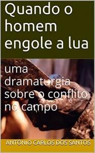 Baixar Quando o homem engole a lua: uma dramaturgia sobre o conflito no campo (ThM – Theater Movement Livro 6) pdf, epub, eBook