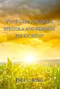 Baixar Sermões De Hebrews (II) – Você Sabe Por Que A Epístola Aos Hebreus Foi Escrita? pdf, epub, ebook
