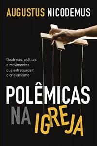 Baixar Polêmicas na igreja – Doutrinas, práticas e movimentos que enfraquecem a igreja pdf, epub, ebook