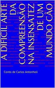 Baixar A DIFÍCIL ARTE DA COMPREENSÃO NA INSENSATEZ DE UM MUNDO CÃO: Conto de Carlos Antonholi (Histórias do Viajante Livro 1) pdf, epub, ebook