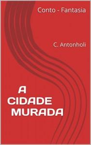 Baixar A CIDADE MURADA: Conto de fantasia escrito por Carlos Antonholi (Gênesis Livro 1) pdf, epub, ebook
