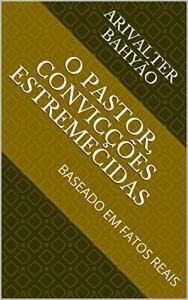 Baixar O PASTOR, Convicções Estremecidas: BASEADO EM FATOS REAIS pdf, epub, ebook