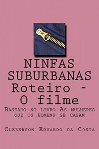 """Baixar NINFAS SUBURBANAS – ROTEIRO – O FILME: BASEADO NO LIVRO """"AS MULHERES QUE OS HOMENS SE CASAM"""" pdf, epub, ebook"""