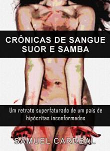 Baixar CRÔNICAS DE SANGUE, SUOR E SAMBA: Um retrato superfaturado de um país de hipócritas conformados pdf, epub, ebook