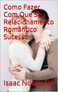 Baixar Como  Fazer  Com  Que  Seu  Relacionamento  Romântico Sucesso pdf, epub, ebook