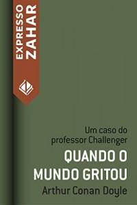 Baixar Quando o mundo gritou: Um caso do Professor Challenger pdf, epub, ebook
