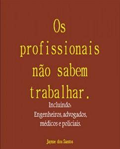Baixar Os profissionais não sabem trabalhar Incluindo: Engenheiros, advogados, médicos e policiais. pdf, epub, ebook