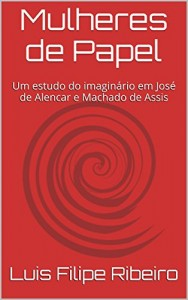 Baixar Mulheres de Papel: Um estudo do imaginário em José de Alencar e Machado de Assis pdf, epub, eBook