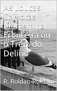 Baixar As Loucas Gaivotas Morrem na Fronteira ou o Trem do Delírio pdf, epub, eBook