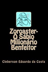 Baixar ZOROASTER – O SÁBIO MILIONÁRIO BENFEITOR pdf, epub, eBook