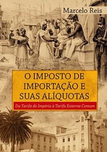 Baixar O Imposto de Importação e suas Alíquotas: Da Tarifa do Império à Tarifa Externa Comum pdf, epub, eBook
