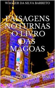 Baixar PAISAGENS NOTURNAS O LIVRO DAS MÁGOAS: Poesias Expressionistas pdf, epub, eBook