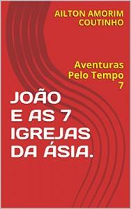 Baixar JOÃO E AS 7 IGREJAS DA ÁSIA.: Aventuras Pelo Tempo 7 pdf, epub, ebook