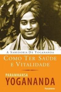 Baixar A Sabedoria de Yogananda – Como Ter Saúde e Vitalidade pdf, epub, eBook
