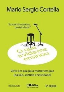 Baixar O Que A Vida Me Ensinou – Mario Sergio Cortella – Viver Em Paz Para Morrer Em Paz – 6ª Ed. 2013 pdf, epub, eBook