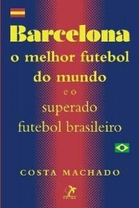 Baixar Barcelona – o Melhor Futebol do Mundo e o Superado Futebol Brasileiro – Nova Ortografia pdf, epub, eBook