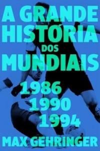 Baixar A grande história dos mundiais. 1986, 1990, 1994. pdf, epub, eBook