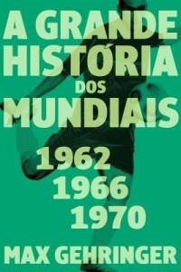 Baixar A grande história dos mundiais. 1962, 1966, 1970. pdf, epub, eBook