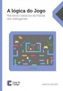 Baixar A lógica do jogo: Recriando clássicos da história dos videogames pdf, epub, ebook