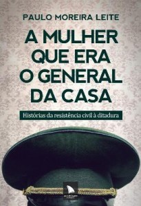 Baixar A Mulher Que Era o General da Casa – Histórias da Resistência Civil À Ditadura pdf, epub, ebook