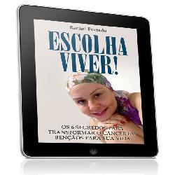 Baixar ESCOLHA VIVER! OS 6 PASSOS PARA TRANSFORMAR O CÂNCER EM BENÇÃOS PARA SUA VIDA pdf, epub, ebook