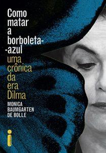 Baixar Como matar a borboleta-azul: Uma crônica da era Dilma pdf, epub, ebook