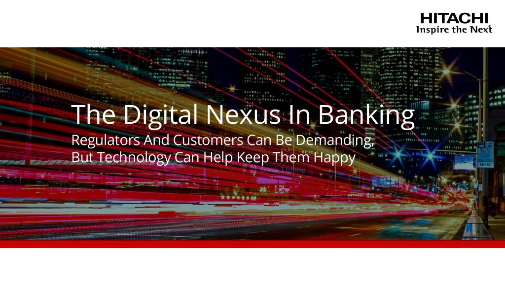 The Digital Nexus In Banking: Regulators And Customers Can Be Demanding, But Technology Can Help Keep Them Happy