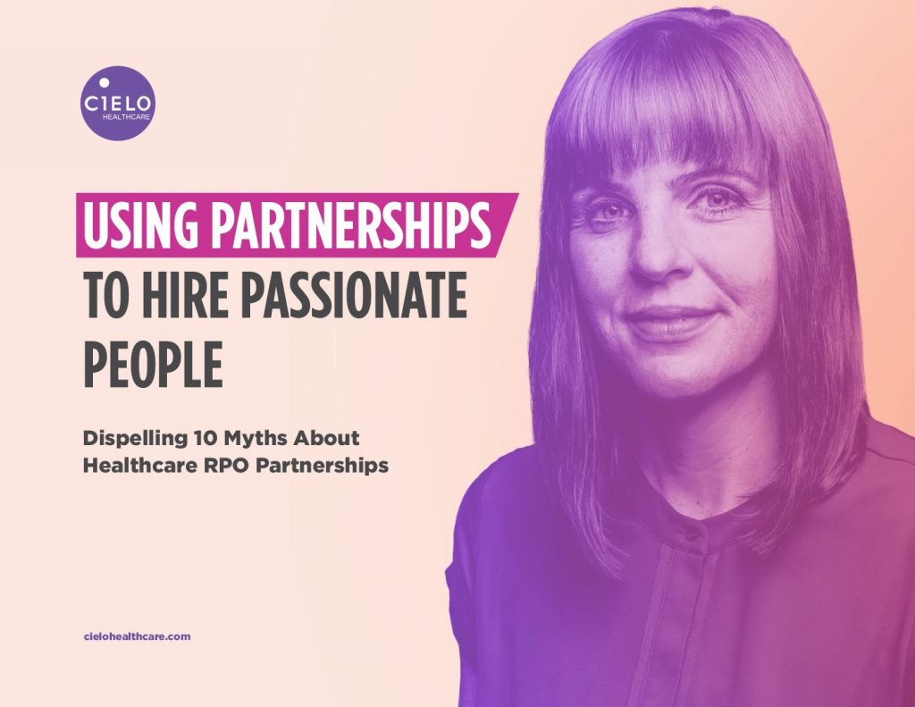 Using Partnerships to Hire Passionate People: Dispelling 10 Myths About Healthcare RPO Partnerships