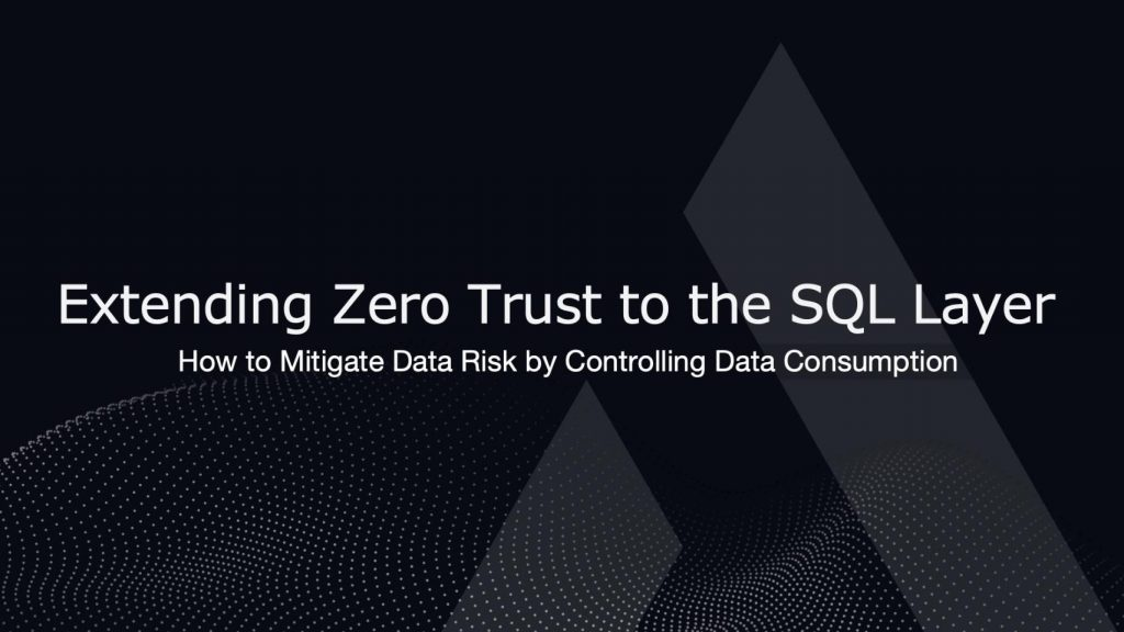 Extending Zero Trust to the SQL Layer: How to Mitigate Data Risk by Controlling Data Consumption