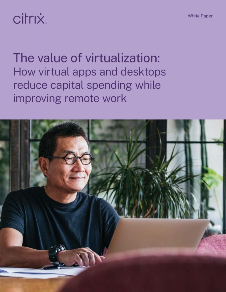 The value of virtualization: How virtual apps and desktops reduce capital spending while improving remote work