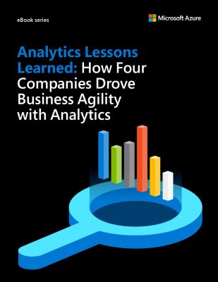 Analytics Lessons Learned: How four companies drove business agility with analytics
