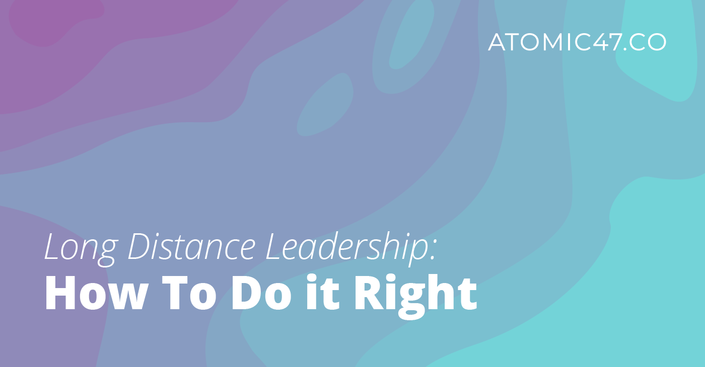 Long Distance Leadership: How to Do it Right – Atomic 47 Founder