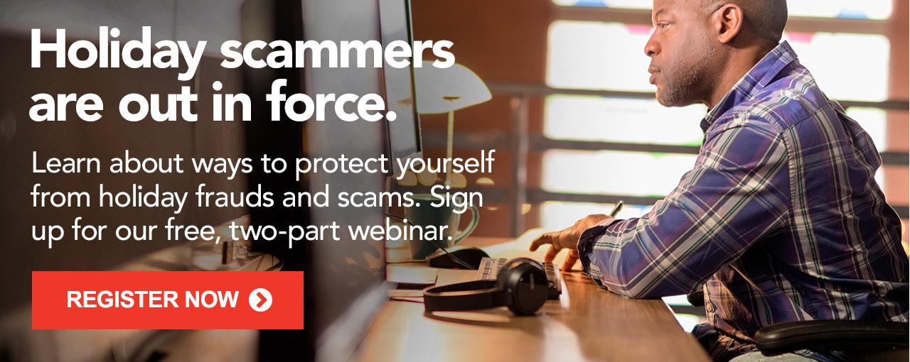 Learn about ways to protect yourself from holiday frauds and scams. Sign up for our free, two-part webinar.