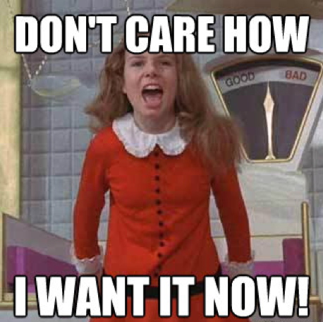 """Image of Veruca from Willy Wonka and the Chocolate Factory shouting """"Don't care how, I want it now!"""""""
