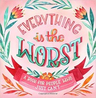 Everything Is the Worst: A Book for People Who Just Can't Hardcover – April 3, 2018