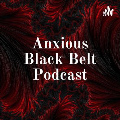 Anxious Black Belt Podcast