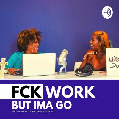 Fck Work But Ima Go