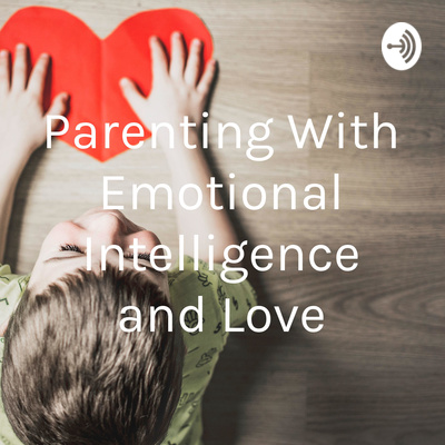 Parenting With Emotional Intelligence and Love