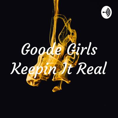 Goode Girls Keepin' It Real!