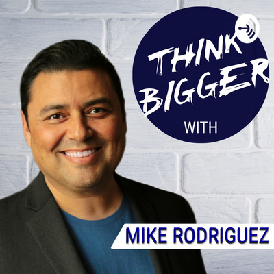 Think BIGGER with Mike Rodriguez